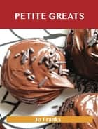 Petite Greats: Delicious Petite Recipes, The Top 58 Petite Recipes ebook by Jo Franks
