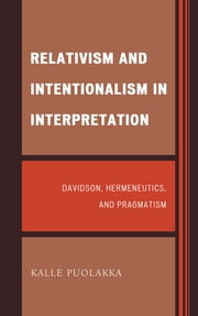 Relativism and Intentionalism in Interpretation - Davidson, Hermeneutics, and Pragmatism ebook by Kalle Puolakka