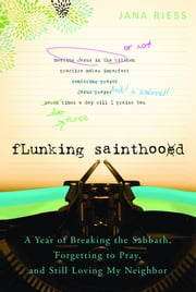 Flunking Sainthood: A Year of Breaking the Sabbath, Forgetting to Pray, and Still Loving My Neighbor - A Year of Breaking the Sabbath, Forgetting to Pray, and Still Loving My Neighbor ebook by Jana Reiss