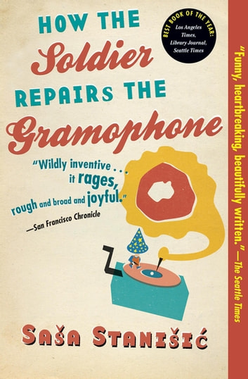 How the Soldier Repairs the Gramophone ebook by Sasa Stanisic