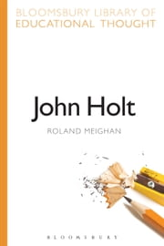 John Holt ebook by Dr Roland Meighan,Professor Richard Bailey