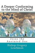 A Deeper Conforming to the Mind of Christ - Jesus the Anointed One ebook by Bishop Gregory Leachman