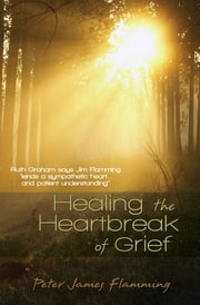 Healing the Heartbreak of Grief ebook by Flamming, Dr Peter James
