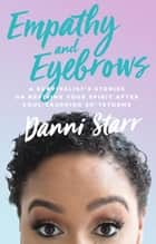 Empathy and Eyebrows: A Survivalist's Stories on Reviving Your Spirit After Soul-Crushing Sh*tstorms ebook by Danni Starr