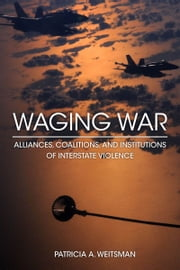 Waging War - Alliances, Coalitions, and Institutions of Interstate Violence ebook by Patricia Weitsman