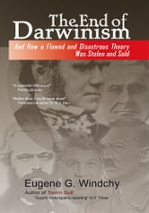 The End of Darwinism - And How a Flawed and Disastrous Theory Was Stolen and Sold ebook by Eugene G. Windchy