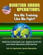 Aviation Urban Operations: Are We Training Like We Fight? Battle for An Nasiriyah, Iraq - Baptism by Fire for Joint Urban Operations (JUO) Doctrine, CAS, Air Superiority, Special Operations ebook by Progressive Management