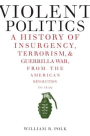 Violent Politics - A History of Insurgency, Terrorism, and Guerrilla War, from the American Revolution to Iraq ebook by William R. Polk