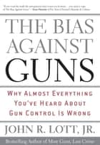 The Bias Against Guns ebook by John R. Lott Jr.