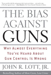The Bias Against Guns - Why Almost Everything You'Ve Heard About Gun Control Is Wrong ebook by John R. Lott Jr.