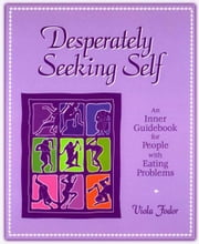 Desperately Seeking Self - An Inner Guidebook for People with Eating Problems ebook by Viola Fodor