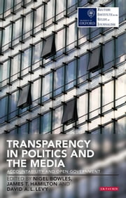 Transparency in Politics and the Media - Accountability and Open Government ebook by Nigel Bowles,James T. Hamilton