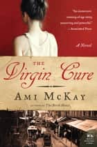 The Virgin Cure - A Novel eBook by Ami McKay