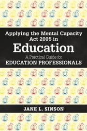 Applying the Mental Capacity Act 2005 in Education: A Practical Guide for Education Professionals ebook by Sinson, Jane L.