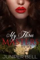 My Three Masters ebook by Juniper Bell