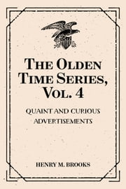 The Olden Time Series, Vol. 4: Quaint and Curious Advertisements: Gleanings Chiefly from Old Newspapers of Boston and Salem, Massachusetts ebook by Henry M. Brooks