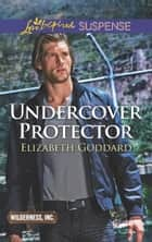 Undercover Protector (Mills & Boon Love Inspired Suspense) (Wilderness, Inc., Book 2) ekitaplar by Elizabeth Goddard