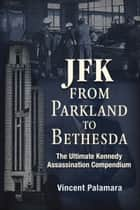 JFK: From Parkland to Bethesda - The Ultimate Kennedy Assassination Compendium ekitaplar by Vincent Palamara