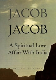 JACOB JACOB - A Spiritual Love Affair With India ebook by Peggy O. Holloway