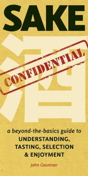 Sake Confidential - A Beyond-the-Basics Guide to Understanding, Tasting, Selection, and Enjoyment ebook by John Gauntner