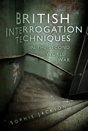 British Interrogation Techniques in the Second World War ebook by Sophie Jackson