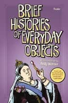 Brief Histories of Everyday Objects ebook by Andy Warner