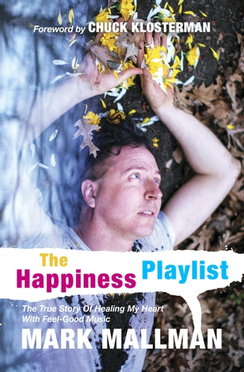 The Happiness Playlist - The True Story Of Healing My Heart With Feel-Good Music ebook by Mark Mallman