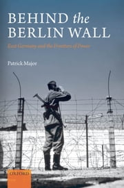 Behind the Berlin Wall - East Germany and the Frontiers of Power ebook by Patrick Major