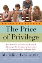 The Price of Privilege - How Parental Pressure and Material Advantage Are Creating a Generation of Disconnected and Unhappy Kids ebook by Madeline Levine, PhD