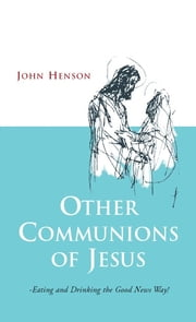 Other Communions of Jesus - Eating and Drinking the Good News Way ebook by John Henson