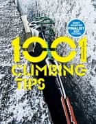 1001 Climbing Tips - The essential climbers' guide: from rock, ice and big-wall climbing to diet, training and mountain survival ebook by Andy Kirkpatrick