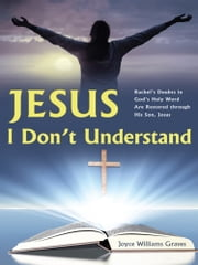Jesus, I Don't Understand - Rachel's Doubts in God's Holy Word Are Restored through His Son, Jesus ebook by Joyce Williams Graves