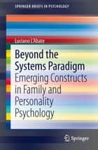 Beyond the Systems Paradigm - Emerging Constructs in Family and Personality Psychology ebook by Luciano L'Abate