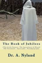 The Book of Jubilees (The Little Genesis, The Apocalypse of Moses) - Old Testament / Apocrypha / Pseudepigrapha ebook by Dr. A. Nyland