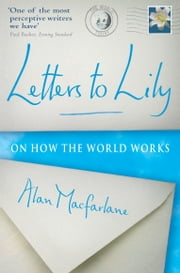 Letters To Lily: On how the world works ebook by Alan MacFarlane