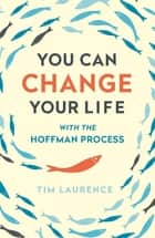 You Can Change Your Life - With the Hoffman Process ebook by Tim Laurence