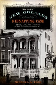 The Great New Orleans Kidnapping Case - Race, Law, and Justice in the Reconstruction Era ebook by Michael A. Ross