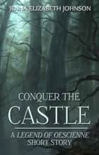 Conquer the Castle: A Legend of Oescienne Short Story ebook by Jenna Elizabeth Johnson