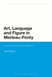 Art, Language and Figure in Merleau-Ponty - Excursions in Hyper-Dialectic ebook by Professor Rajiv Kaushik