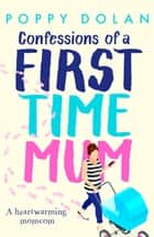Confessions of a First-Time Mum - A Heartwarming Momcom ebook by Poppy Dolan