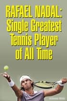 Rafael Nadal: Single Greatest Tennis Player of All Time ebook by Hellmans White