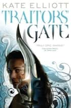 Traitors' Gate - Book Three of Crossroads ebook by Kate Elliott