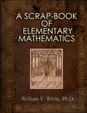 A SCRAP-BOOK OF ELEMENTARY MATHEMATICS ebook by William F. White, Ph.D.