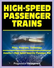 21st Century Essential Guide to High-Speed Passenger Trains (HSR) and America's High Speed Intercity Passenger Rail (HSIRP) Program - Plans, Programs, Technology ebook by Progressive Management