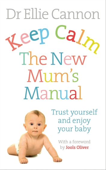 Keep Calm: The New Mum's Manual - Trust Yourself and Enjoy Your Baby ebook by Dr. Ellie Cannon