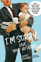 I'm Sorry...Love, Your Husband - Honest, Hilarious Stories From a Father of Three Who Made All the Mistakes (and Made up for Them) ebook by Clint Edwards