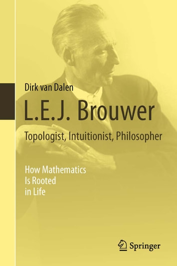 L.E.J. Brouwer – Topologist, Intuitionist, Philosopher - How Mathematics Is Rooted in Life ebook by Dirk van Dalen