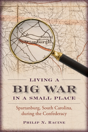 Living a Big War in a Small Place - Spartanburg, South Carolina, during the Confederacy ebook by Philip N. Racine