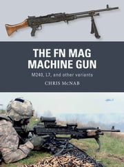 The FN MAG Machine Gun - M240, L7, and other variants ebook by Chris McNab, Johnny Shumate, Alan Gilliland