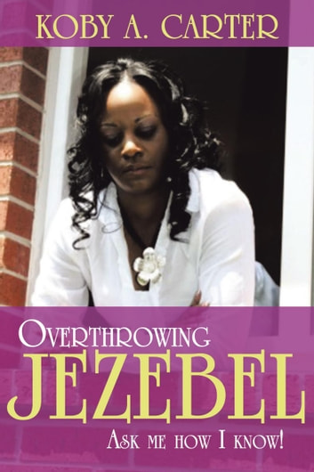 Overthrowing Jezebel - Ask Me How I Know! ebook by Koby A. Carter